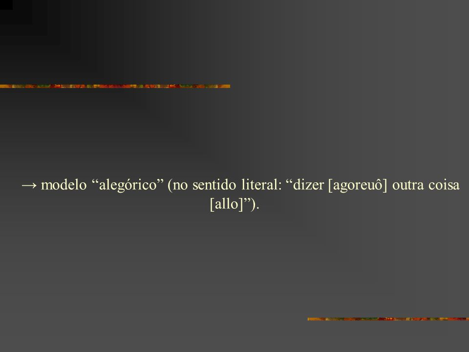 → modelo alegórico (no sentido literal: dizer [agoreuô] outra coisa [allo] ).